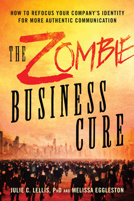 Lellis, Julie, Eggleston, Melissa - The Zombie Business Cure: How to Refocus your Company's Identity for More Authentic Communication - 9781632650801 - V9781632650801