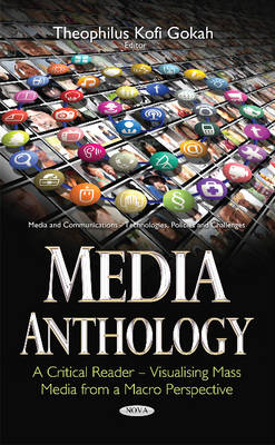 Theophilus Kofi Gokah - Media Anthology: A Critical Reader - Visualising Mass Media from a Macro Perspective (Media and Communications - Technologies, Policies and Challenges) - 9781634849319 - V9781634849319