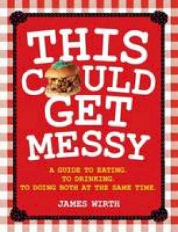 Wirth, James - This Could Get Messy: A Guide to Eating, to Drinking, to Doing Both at the Same Time - 9781743364260 - V9781743364260