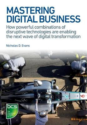 Evans, Nicholas D - Mastering Digital Business: How Powerful Combinations of Disruptive Technologies Are Enabling the Next Wave of Digital Transformation - 9781780173450 - V9781780173450