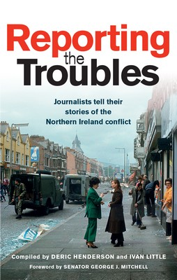 Deric Henderson, Ivan Little - Reporting the Troubles: Journalists tell their stories of the Northern Ireland conflict - 9781780731797 - V9781780731797