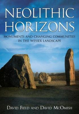 Field, David, McOmish, David - Neolithic Horizons: Monuments and Changing Communities in the Wessex Landscape - 9781781552995 - V9781781552995