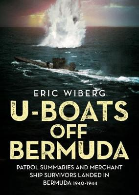 Wiberg, Eric - U-Boats off Bermuda: Patrol Summaries and Merchant Ship Survivors Landed in Bermuda 1940-1944 - 9781781556061 - V9781781556061