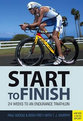 Paul Huddle, Frey Roch, Foreword by T.J. Murphy - Start to Finish: 24 Weeks to an Endurance Triathlon - 9781782550860 - V9781782550860
