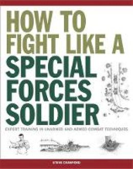 Crawford, Steve - How to Fight Like a Special Forces Soldier: Expert Training in Unarmed and Armed Combat Techniques (SAS) - 9781782744481 - V9781782744481