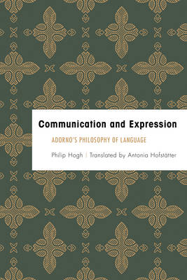 Hogh, Philip - Communication and Expression: Adorno's Philosophy of Language (Founding Critical Theory) - 9781783487288 - V9781783487288