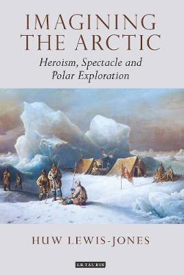 Jones, Huw Lewis - Imagining the Arctic: Heroism, Spectacle and Polar Exploration - 9781784536589 - V9781784536589