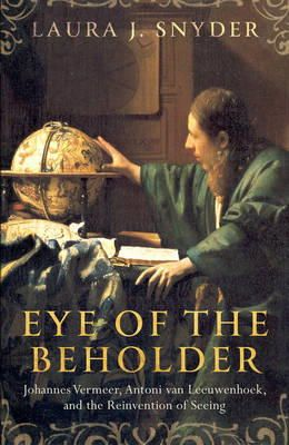 Snyder, Laura J. - Eye of the Beholder: Johannes Vermeer, Antoni van Leeuwenhoek, and the Reinvention of Seeing - 9781784970246 - V9781784970246
