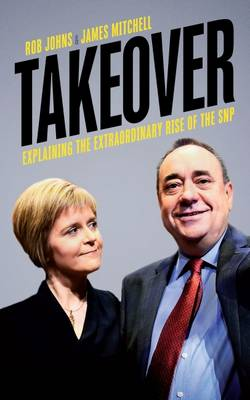 Johns, Rob, Mitchell, James - Takeover: Explaining the Extraordinary Rise of the SNP - 9781785900327 - V9781785900327