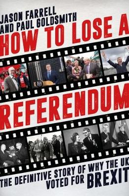 Farrell, Jason, Goldsmith, Paul - How to Lose a Referendum: The Definitive Story of Why the UK Voted for Brexit - 9781785901959 - V9781785901959