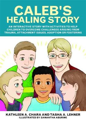 Chara, Kathleen A., Lehner, Tasha - Caleb's Healing Story: An interactive story with activities to help children to overcome challenges arising from trauma, attachment issues, adoption or fostering - 9781785927027 - V9781785927027