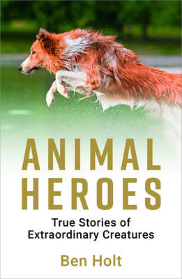 Holt, Ben - Animal Heroes: True Stories of Extraordinary Creatures - 9781786850058 - V9781786850058