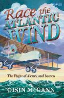 Oisín McGann - Race the Atlantic Wind: The Flight of Alcock and Brown - 9781788491013 - V9781788491013