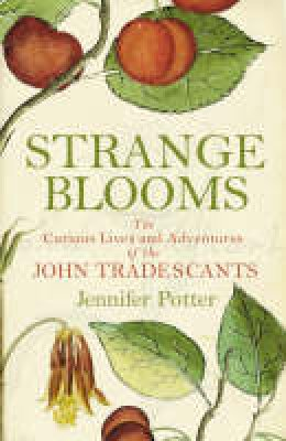 Potter, Jennifer - Strange Blooms: The Curious Lives and Adventures of the John Tradescants - 9781843543350 - V9781843543350