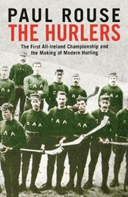 Rouse, Paul - The Hurlers: The First All-Ireland Championship and the Making of Modern Hurling - 9781844884391 - V9781844884391
