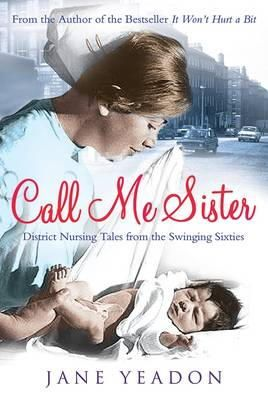 Yeadon, Jane - Call Me Sister: District Nursing Tales from the Swinging Sixties - 9781845026394 - V9781845026394