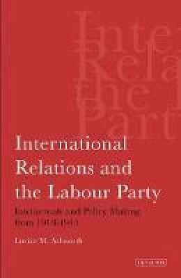 Ashworth, Lucian - International Relations and the Labour Party: Intellectuals and Policy Making from 1918-1945 (Tauris Academic Studies) - 9781845115586 - V9781845115586