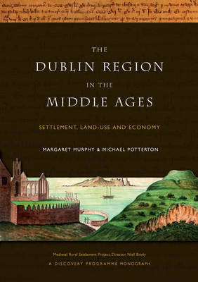 Murphy, Margaret; Potterton, Michael - The Dublin Region in the Middle Ages: Settlement, Land-Use and Economy - 9781846822667 - 9781846822667