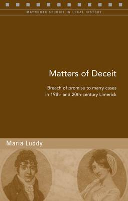 Luddy, Maria - Matters of Deceit: Breach of Promise to Marry Cases in 19th- and 20th-Century Limerick (Maynooth Studies in Local History) - 9781846822940 - KIN0035157