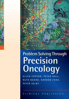 Ellen Copson, Peter Hall, Ruth Board, Gordon Cook, Peter Selby - Problem Solving Through Precision Oncology: A Case Study Based Reference and Learning Resource - 9781846921117 - V9781846921117