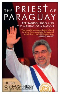 O'Shaughnessy, Hugh - The Priest of Paraguay: Fernando Lugo and the Making of a Nation - 9781848133129 - V9781848133129