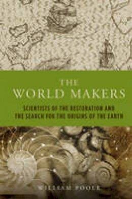 Poole, William - The World Makers: Scientists of the Restoration and the Search for the Origins of the Earth (The Past in the Present) - 9781906165086 - V9781906165086