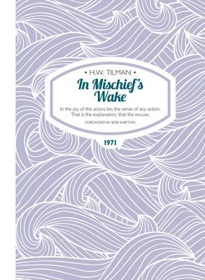 Tilman, H. W. - In Mischief's Wake: In the Joy of the Actors Lies the Sense of Any Action. That is the Explanation, That the Excuse. (H.W. Tilman - The Collected Edition) - 9781909461369 - V9781909461369