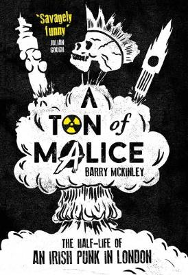 Barry McKinley - A Ton of Malice: The Half-Life of an Irish Punk in London - 9781910400531 - S9781910400531