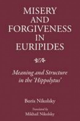 Nikolsky, Boris, Nikolsky, Mikhail - Human Misery and Forgiveness: Meaning and Structure in Euripides'Hippolytus - 9781910589038 - V9781910589038