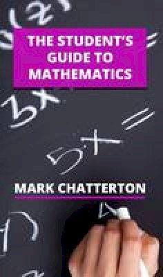 Chatterton, Mark - The Student's Guide to Mathematics - 9781910811085 - V9781910811085