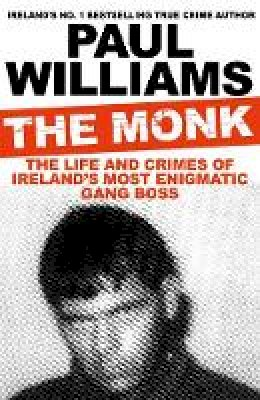 Williams, Paul - The Monk: The Life and Crimes of Ireland's Most Enigmatic Gang Boss - 9781911630791 - 9781911630791