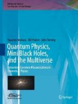 Nomura, Yasunori, Poirier, Bill, Terning, John - Quantum Physics, Mini Black Holes, and the Multiverse: Debunking Common Misconceptions in Theoretical Physics (Multiversal Journeys) - 9783319417080 - V9783319417080