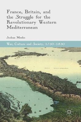 Meeks, Joshua - France, Britain, and the Struggle for the Revolutionary Western Mediterranean (War, Culture and Society, 1750-1850) - 9783319440774 - V9783319440774