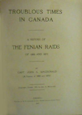 John A Macdonald - Troublous Times In Canada: A History Of The Fenian Raids Of 1866 And 1870 -  - KON0826835