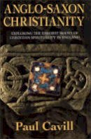 Cavill, Paul - Anglo-Saxon Christianity: Exploring the Earliest Roots of Christian Spirituality in England - 9780006281122 - V9780006281122