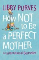 Purves, Libby - How Not to be a Perfect Mother - 9780007163847 - V9780007163847