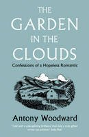Antony Woodward - The Garden in the Clouds: From Derelict Smallholding to Mountain Paradise. Antony Woodward - 9780007216529 - V9780007216529