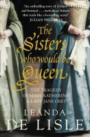 Lisle, Leanda de - The Sisters Who Would Be Queen: The tragedy of Mary, Katherine and Lady Jane Grey - 9780007219063 - V9780007219063