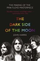 Harris, John - The Dark Side of the Moon: The Making of the
