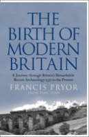 Pryor, Francis - The Birth of Modern Britain: A Journey Through Britain's Remarkable Recent Archaeology - 9780007299119 - V9780007299119