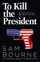 Bourne, Sam - To Kill the President: The most explosive thriller of the year - 9780007413720 - V9780007413720