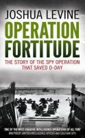 Levine, Joshua - Operation Fortitude: The True Story of the Key Spy Operation of WWII That Saved D-Day - 9780007433230 - KCD0030886