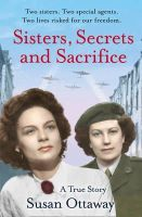 Ottaway, Susan - Sisters, Secrets and Sacrifice: The True Story of WWII Special Agents Eileen and Jacqueline Nearne - 9780007493050 - V9780007493050