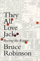 Robinson, Bruce - They All Love Jack: Busting the Ripper - 9780007548873 - 9780007548873