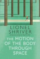 Shriver, Lionel - The Motion of the Body Through Space: From the award-winning author of We Need to Talk About Kevin - 9780007560790 - 9780007560790