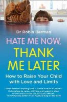 Berman, Dr. Robin - Hate Me Now, Thank Me Later: How to raise your kid with love and limits - 9780007579822 - V9780007579822
