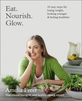 Freer, Amelia - Eat. Nourish. Glow.: 10 Easy Steps for Losing Weight, Looking Younger & Feeling Healthier - 9780007579907 - V9780007579907