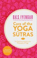 Iyengar, B.K.S. - Core of the Yoga Sutras: The Definitive Guide to the Philosophy of Yoga - 9780007921263 - V9780007921263