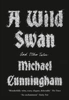 Cunningham, Michael - A Wild Swan: And Other Tales - 9780008140403 - 9780008140403