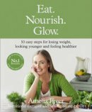 Freer, Amelia - Eat. Nourish. Glow.: 10 Easy Steps for Losing Weight, Looking Younger & Feeling Healthier - 9780008156824 - V9780008156824
